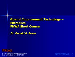 Ground Improvement Technology – Micropiles FHWA Short Course Dr. Donald A. Bruce