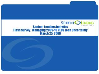 Student Lending Analytics Flash Survey:  Managing 2009-10 PLUS Loan Uncertainty March 25, 2009