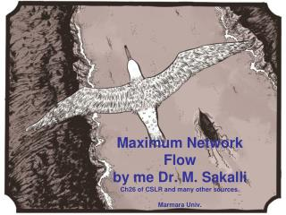 Maximum Network Flow by me Dr. M. Sakalli  Ch26 of CSLR and many other sources.  Marmara Univ.