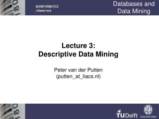 Lecture 3: Descriptive Data Mining  Peter van der Putten putten_at_liacs.nl