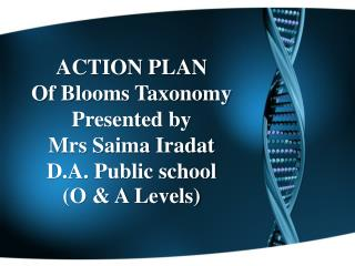 ACTION PLAN Of Blooms Taxonomy Presented by  Mrs Saima Iradat D.A. Public school  (O & A Levels)