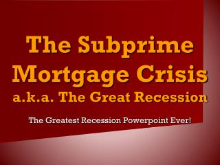 The Subprime Mortgage Crisis a.k.a. The Great Recession