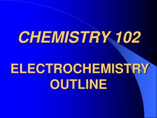 CHEMISTRY 102 ELECTROCHEMISTRY OUTLINE