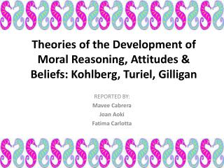Theories of the Development of Moral Reasoning, Attitudes & Beliefs: Kohlberg, Turiel, Gilligan