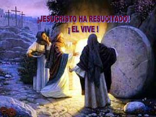 ¡JESUCRISTO HA RESUCITADO!  ¡ EL VIVE !