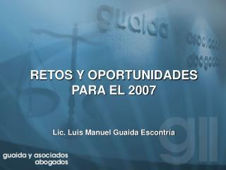 RETOS Y OPORTUNIDADES  PARA EL 2007 Lic. Luis Manuel Guaida Escontría