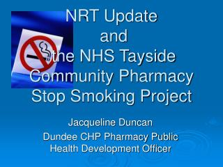 NRT Update  and   the NHS Tayside Community Pharmacy Stop Smoking Project