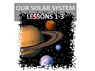 Our Solar System Lessons 1-3