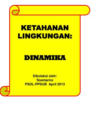 KETAHANAN  LINGKUNGAN: DINAMIKA Dikoleksi oleh :  Soemarno PSDL-PPSUB  April 2013