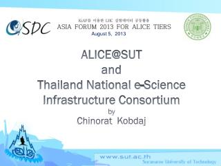 ALICE@SUT  and Thailand National e-Science Infrastructure Consortium by Chinorat Kobdaj