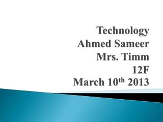 Technology Ahmed Sameer Mrs. Timm 12F March 10 th  2013