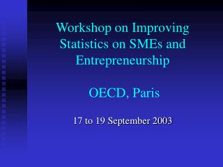 Workshop on Improving Statistics on SMEs and Entrepreneurship  OECD, Paris