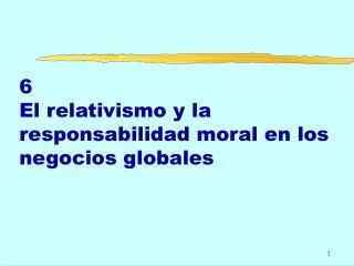 6 El relativismo y la responsabilidad moral en los negocios globales