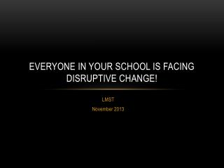 Everyone in your school is facing  Disruptive change!