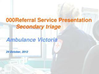 000Referral Service Presentation Secondary triage Ambulance Victoria 24 October, 2012