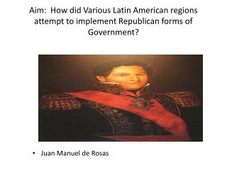 Aim:  How did Various Latin American regions attempt to implement Republican forms of Government?