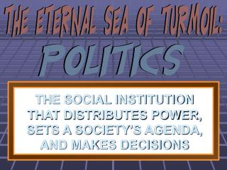 THE SOCIAL INSTITUTION THAT DISTRIBUTES POWER, SETS A SOCIETY'S AGENDA, AND MAKES DECISIONS