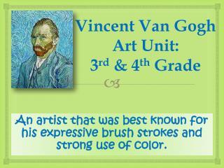 Vincent Van Gogh Art Unit: 3 rd  & 4 th  Grade