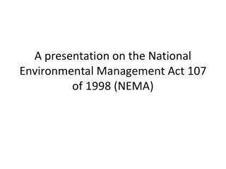 A presentation on the National Environmental Management Act 107 of 1998 (NEMA)