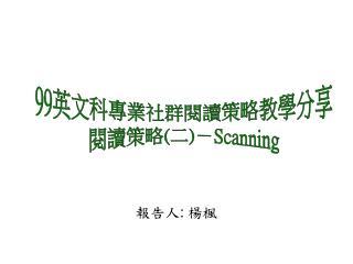99 英文科專業社群閱讀策略教學分享 閱讀策略 ( 二 ) - Scanning