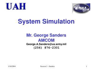 System Simulation Mr. George Sanders AMCOM George.A.Sanders@us.army.mil (256) 876-2301