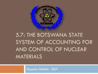 5.7: THE  BOTSWANA STATE SYSTEM OF ACCOUNTING FOR AND CONTROL OF NUCLEAR  MATERIALS