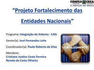 """"""" Projeto Fortalecimento das Entidades Nacionais """" Programa:  Integração do Sistema - CAIS"""