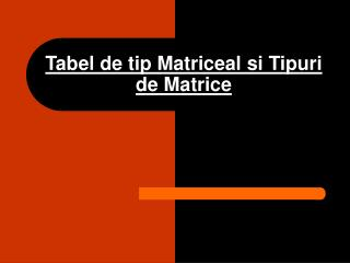 Tabel de tip Matriceal si Tipuri de Matrice