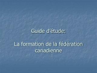 Guide d'étude:  La formation de la fédération canadienne