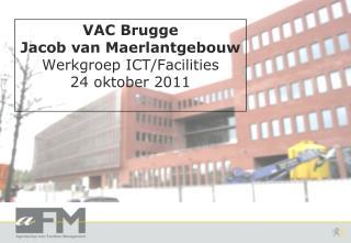 VAC Brugge Jacob van Maerlantgebouw Werkgroep ICT/Facilities 24 oktober 2011