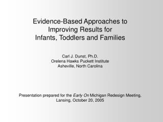 Evidence-Based Approaches to Improving Results for  Infants, Toddlers and Families   Carl J. Dunst, Ph.D. Orelena Hawks