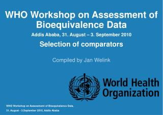 WHO Workshop on Assessment of Bioequivalence Data Addis Ababa, 31. August � 3. September 2010
