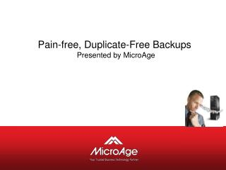 Pain-free, Duplicate-Free Backups   Presented by MicroAge
