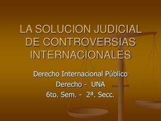 LA SOLUCION JUDICIAL DE CONTROVERSIAS INTERNACIONALES