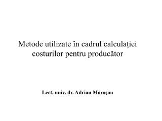 Metode utilizate în cadrul calculației costurilor pentru producător Lect. univ. dr. Adrian Moroşan