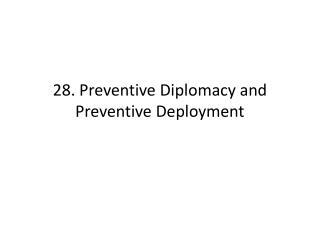 28. Preventive Diplomacy and Preventive Deployment