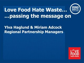 Love Food Hate Waste… …passing the message on Ylva Haglund & Miriam Adcock