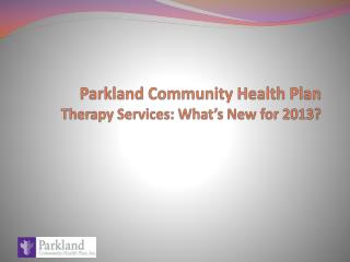 Parkland Community Health Plan  Therapy Services: What's New for 2013?