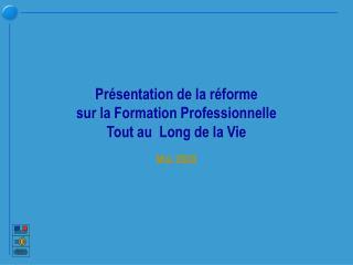 Présentation de la réforme sur la Formation Professionnelle  Tout au  Long de la Vie