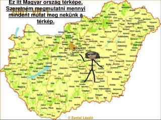 Ez itt Magyar ország térképe.  Szeretném megmutatni mennyi mindent mutat meg nekünk a térkép.