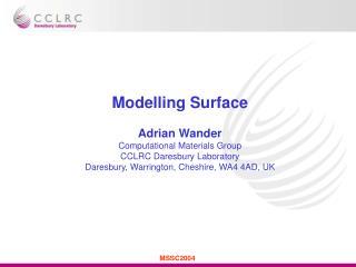 Modelling Surface Adrian Wander Computational Materials Group CCLRC Daresbury Laboratory