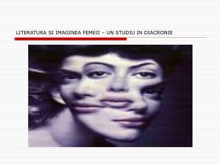LITERATURA SI IMAGINEA FEMEII – UN STUDIU IN DIACRONIE
