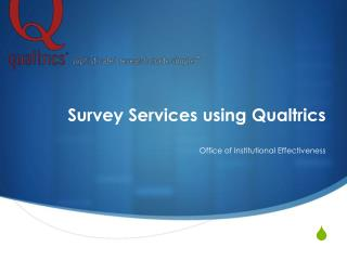Survey Services using  Qualtrics Office of Institutional Effectiveness