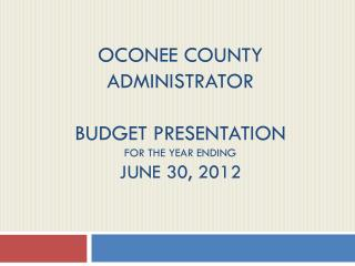 Oconee county administrator   Budget presentation for the year ending June 30,  2012