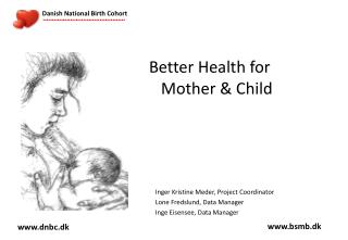 Better Health for Mother & Child     Inger Kristine Meder, Project Coordinator