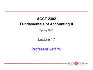 ACCT 2302 Fundamentals of Accounting II Spring 2011 Lecture 17 Professor Jeff Yu