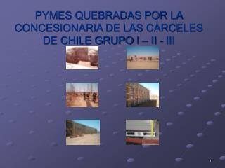 PYMES QUEBRADAS POR LA CONCESIONARIA DE LAS CARCELES DE CHILE GRUPO I – II - III