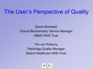 David Stockwell Clinical Biochemistry Service Manager ABMU NHS Trust  Tim von Pokorny Pathology Quality Manager  Gwent H