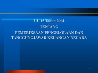 UU 15 Tahun 2004  TENTANG  PEMERIKSAAN PENGELOLAAN DAN TANGGUNGJAWAB KEUANGAN NEGARA