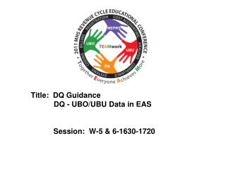 Title:  DQ Guidance            DQ - UBO/UBU Data in EAS 	Session:  W-5 & 6-1630-1720